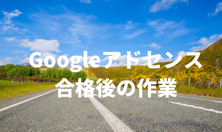Googleアドセンス合格後にやること一覧〜自動広告の必要性も検証〜