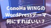 ConoHa WINGのワードプレステーマは選ぶとダメ?確実なテーマの選び方を解説